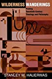 Hauerwas, Stanley M.: Wilderness Wanderings: Probing Twentieth-Century Theology and Philosophy