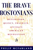 McFarland, Philip: The Brave Bostonians: Hutchinson, Quincy, Franklin, and the Coming of the American Revolution