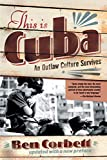 Corbett, Ben: This Is Cuba: An Outlaw Culture Survives