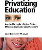 Levin, Henry M.: Privatizing Education: Can the School Marketplace Deliver Freedom of Choice, Efficiency, Equity, and Social Cohesion