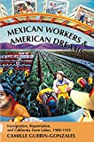 Guerin-Gonzales, Camille: Mexican Workers and the American Dreams: Immigration, Repatriation, and California Farm Labor, 1900-1939