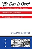 Dwyer, William M.: The Day Is Ours!: An Inside View of the Battles of Trenton and Princeton, November 1776-January 1777