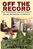 Morton, David L.: Off the Record: The Technology and Culture of Sound Recording in America