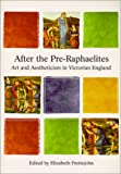 John, Elizabeth P.: After the Pre-Raphaelites: Art and Aestheticism in Victorian England