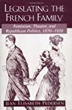 Pedersen, Jean Elisabeth : Legislating the French Family : Feminism, Theater and Republican Politics: 1870-1920