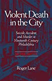 Lane, Roger: Violent Death in the City: Suicide, Accident, and Murder in Nineteenth-Century Philadelphia