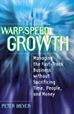 Meyer, Peter: Warp-Speed Growth: Managing the Fast-Track Business without Sacrificing Time, People, and Money