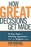 Maruska, Don: How Great Decisions Get Made: 10 Easy Steps for Reaching Agreement on Even the Toughest Issues