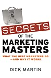 Martin, Dick: Secrets of the Marketing Masters: What the Best Marketers Do -- And Why It Works