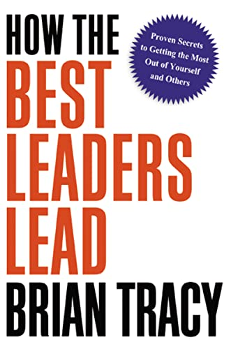 how-the-best-leaders-lead-proven-secrets-to-getting-the-most-out-of-yourself-and-others