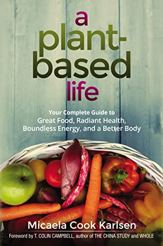 a-plant-based-life-your-complete-guide-to-great-food-radiant-health-boundless-energy-and-a-better-body