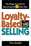 Smith, Tim: Loyalty-Based Selling: The Magic Formula for Becoming the #1 Sales Rep