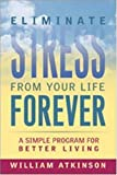 Atkinson, William: Eliminate Stress from Your Life Forever: A Simple Program for Better Living