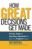 Don Maruska: How Great Decisions Get Made: 10 Easy Steps for Reaching Agreement  on Even the Toughest Issues