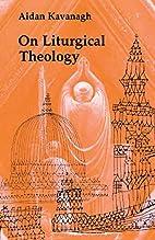 On Liturgical Theology by Aidan Kavanagh