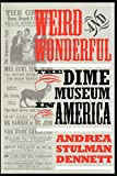 Dennett, Andrea Stulman: Weird & Wonderful: The Dime Museum in America