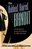 Duncombe, Stephen: The Bobbed Haired Bandit: A True Story of Crime And Celebrity in 1920s New York