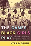 Gaunt, Kyra D.: The Games Black Girls Play: Learning the Ropes from Double Dutch to Hip-Hop