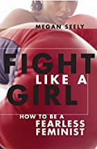 Fight Like a Girl: How to be a Fearless…