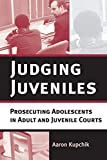 Kupchik, Aaron: Judging Juveniles: Prosecuting Adolescents in Adult And Juvenile Courts