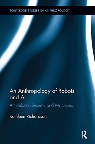 an-anthropology-of-robots-and-ai-annihilation-anxiety-and-machines-routledge-studies-in-anthropology