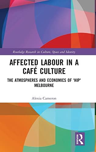 affected-labour-in-a-caf-culture-the-atmospheres-and-economics-of-hip-melbourne-routledge-research-in-culture-space-and-identity