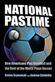 Szymanski, Stefan: National Pastime: How Americans Play Baseball And the Rest of the World Plays Soccer