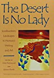 Norwood, Vera: The Desert Is No Lady: Southwestern Landscapes in Women&#39;s Writing and Art