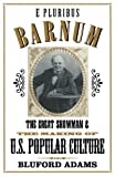 Adams, Bluford: E Pluribus Barnum: The Great Showman and the Making of U.S. Popular Culture