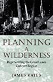 Kates, James: Planning a Wilderness: Regenerating the Great Lakes Cutover Region