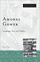 Amoral Gower: Language, Sex, and Politics by…