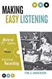 Anderson, Tim: Making Easy Listening: Material Culture and Postwar American Recording (Commerce and Mass Culture)