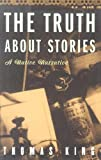 King, Tom: The Truth About Stories: A Native Narrative