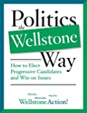 Wellstone Action: Politics The Wellstone Way: How To Elect Progressive Candidates And Win On Issues