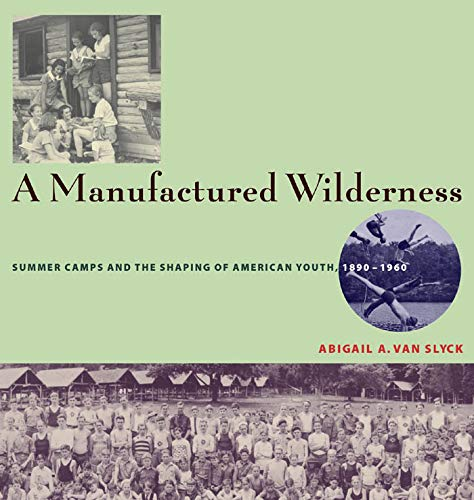 a-manufactured-wilderness-summer-camps-and-the-shaping-of-american-youth-18901960-architecture-landscape-and-amer-culture