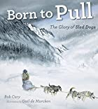 Born to Pull: The Glory of Sled Dogs by Bob…