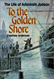 Anderson, Courtney: To the Golden Shore: The Life of Adoniram Judson