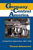 Schoonover, Thomas: Germany in Central America: Competitive Imperialism, 1821-1929