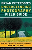 Peterson, Bryan: Bryan Peterson's Understanding Photography Field Guide: How to Shoot Great Photographs with Any Camera