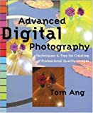 Ang, Tom: Advanced Digital Photography Techniques: Techniques & Tips for Creating Professional Quality Images