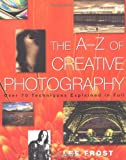 Frost, Lee: The A-Z of Creative Photography: Over 70 Techniques Explained in Full