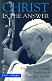 Saward, John: Christ Is the Answer: The Christ-Centered Teaching of Pope John Paul II