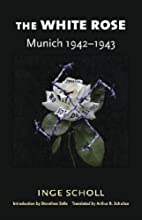 The White Rose: Munich, 1942-1943 by Inge…