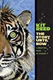 Reed, Kit: The Story Until Now: A Great Big Book of Stories