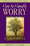 Cook, Marshall: How to Handle Worry: A Catholic Approach