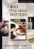 Moore, Gerard: Why the Mass Matters: A Guide to Praying the Mass
