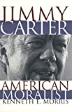 Morris, Kenneth E.: Jimmy Carter American Moralist