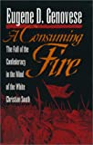 Genovese, Eugene D.: A Consuming Fire: The Fall of the Confederacy in the Mind of the White Christian South