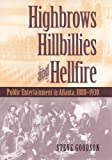 Goodson, Steve: Highbrows, Hillbillies & Hellfire: Public Entertainment in Atlanta, 1880-1930