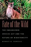 Burgess, Bonnie B.: Fate of the Wild: The Endangered Species Act and the Future of Biodiversity